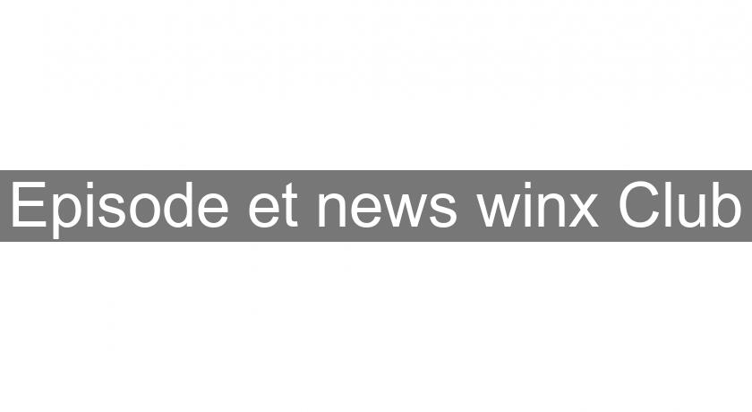 Episode et news winx Club