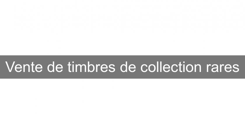 Vente de timbres de collection rares