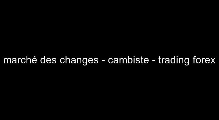 marché des changes - cambiste - trading forex