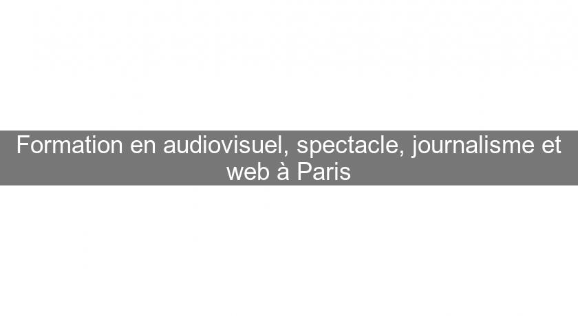 Formation en audiovisuel, spectacle, journalisme et web à Paris