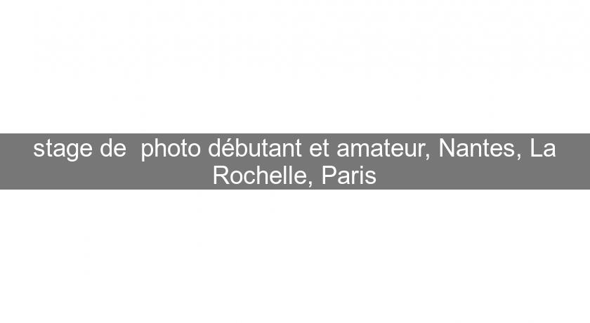 stage de  photo débutant et amateur, Nantes, La Rochelle, Paris