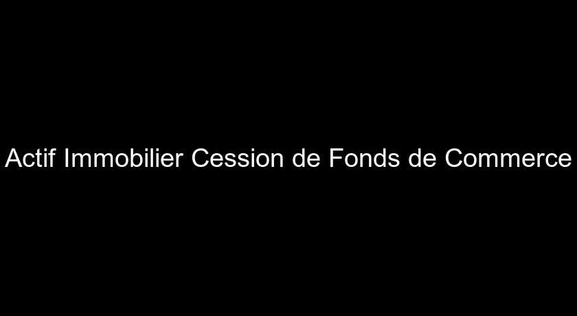Actif Immobilier Cession de Fonds de Commerce