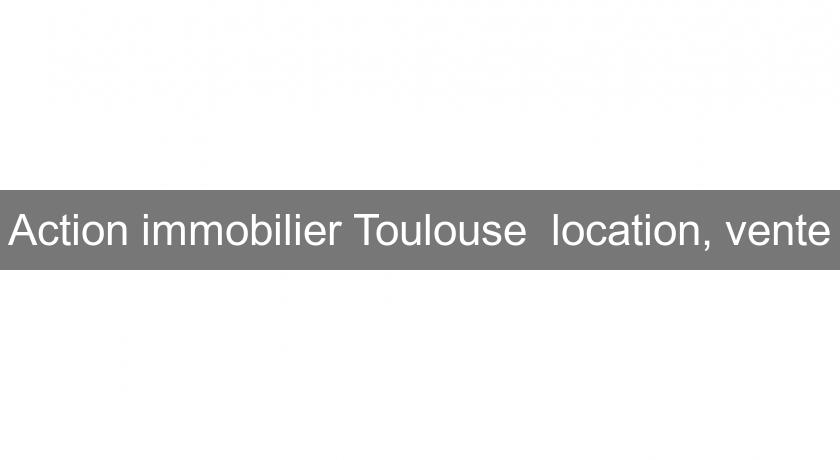 Action immobilier Toulouse  location, vente