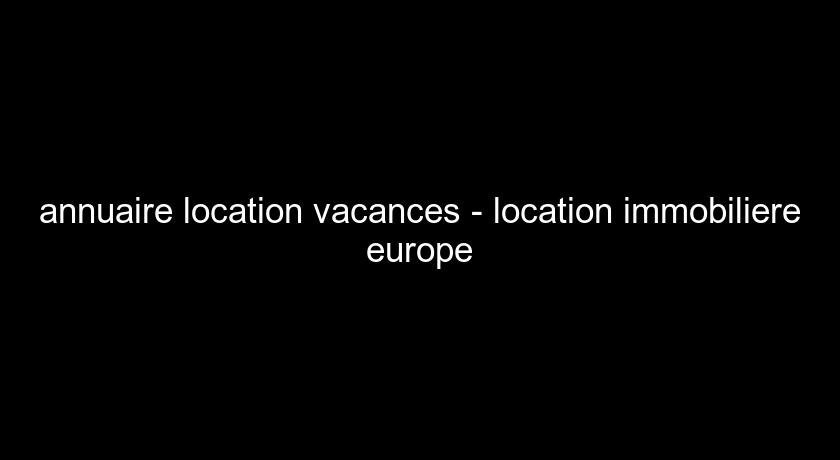 annuaire location vacances - location immobiliere europe