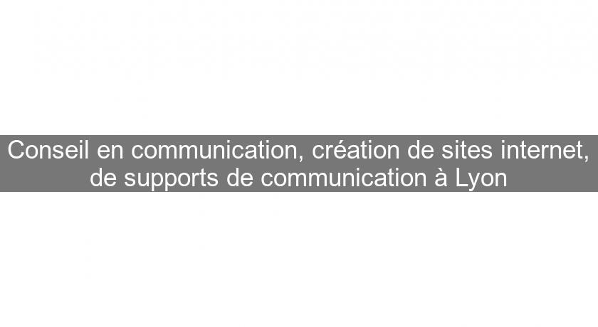 Conseil en communication, création de sites internet, de supports de communication à Lyon