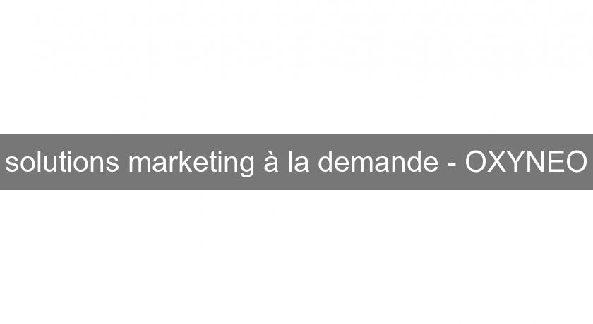 solutions marketing à la demande - OXYNEO