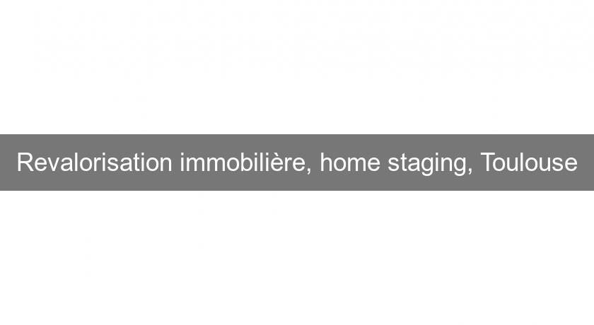 Revalorisation immobilière, home staging, Toulouse