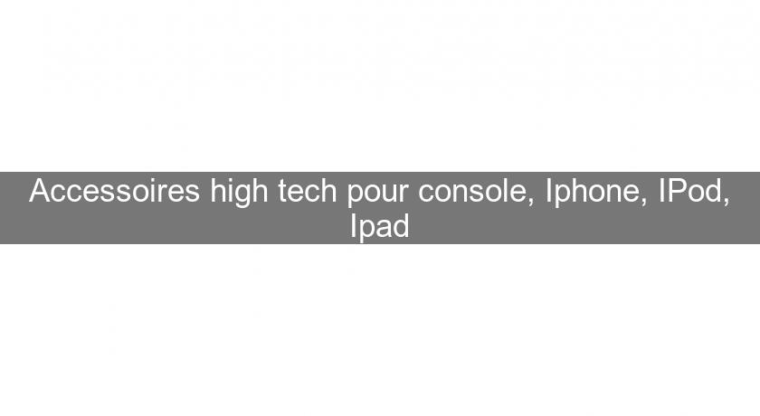 Accessoires high tech pour console, Iphone, IPod, Ipad