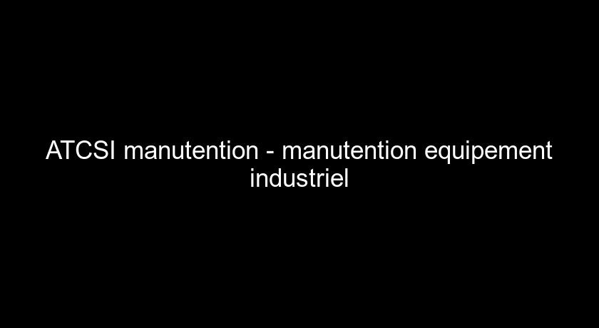 ATCSI manutention - manutention equipement industriel
