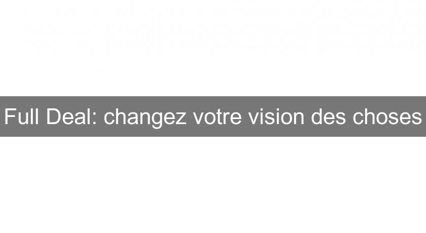 Full Deal: changez votre vision des choses