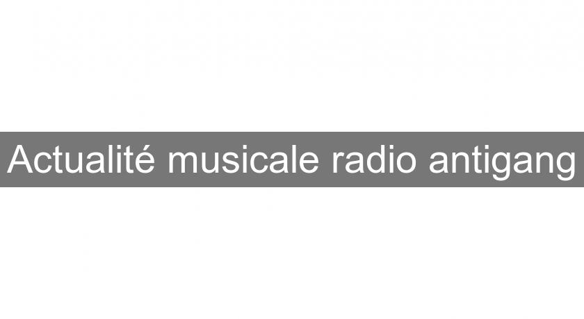 Actualité musicale radio antigang