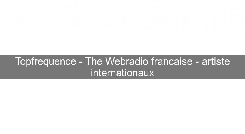 Topfrequence - The Webradio francaise - artiste internationaux