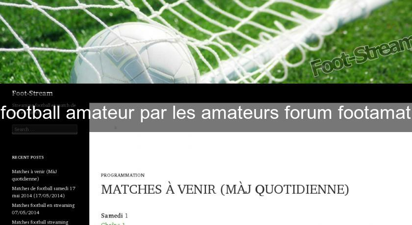 football amateur par les amateurs forum footamat