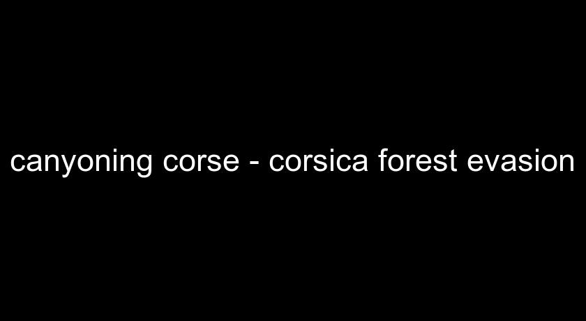 canyoning corse - corsica forest evasion