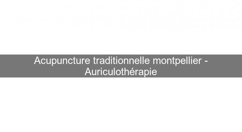 Acupuncture traditionnelle montpellier - Auriculothérapie