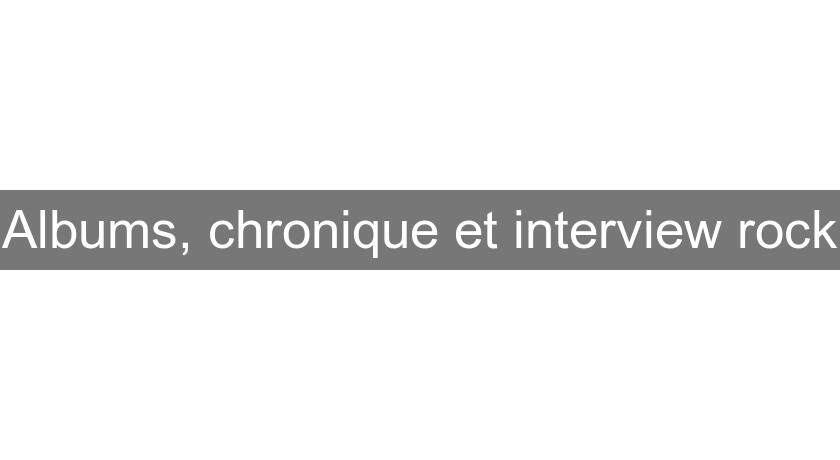 Albums, chronique et interview rock