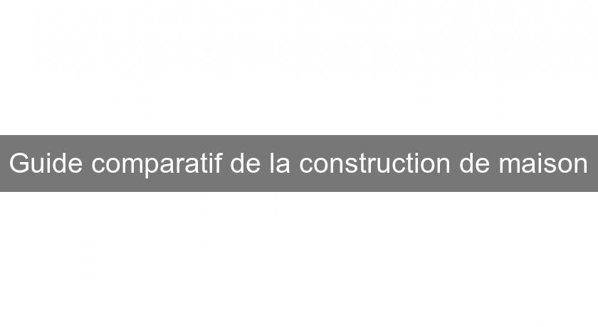 Guide comparatif de la construction de maison
