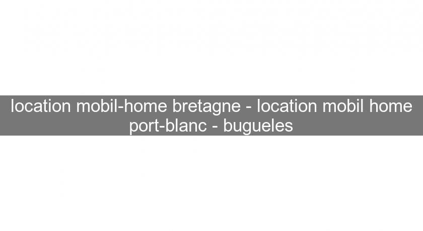 location mobil-home bretagne - location mobil home port-blanc - bugueles