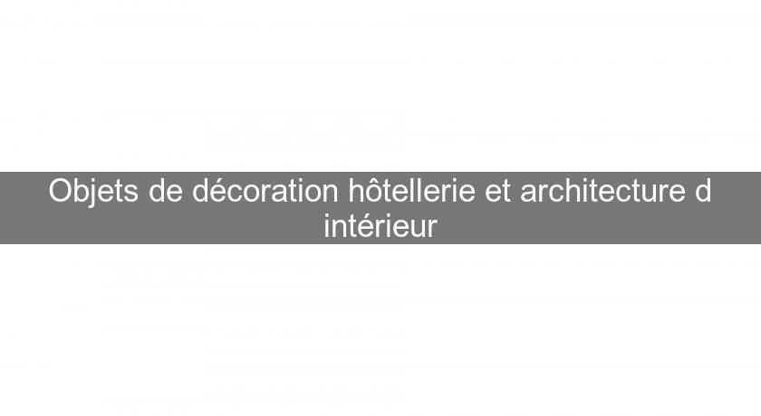 Objets de d coration h tellerie et architecture d for Interieur et objet