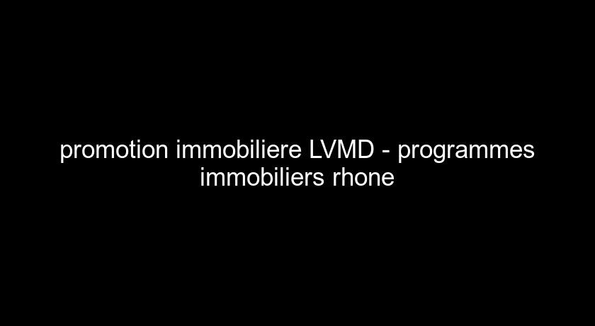 promotion immobiliere LVMD - programmes immobiliers rhone