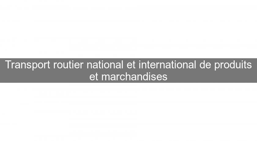 Transport routier national et international de produits et marchandises