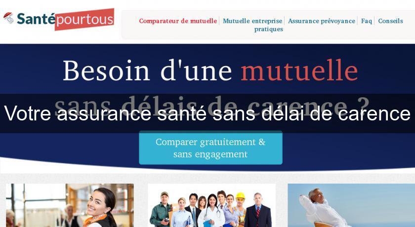 1ac0b9451d3e0b Votre assurance santé sans délai de carence Assurance Santé