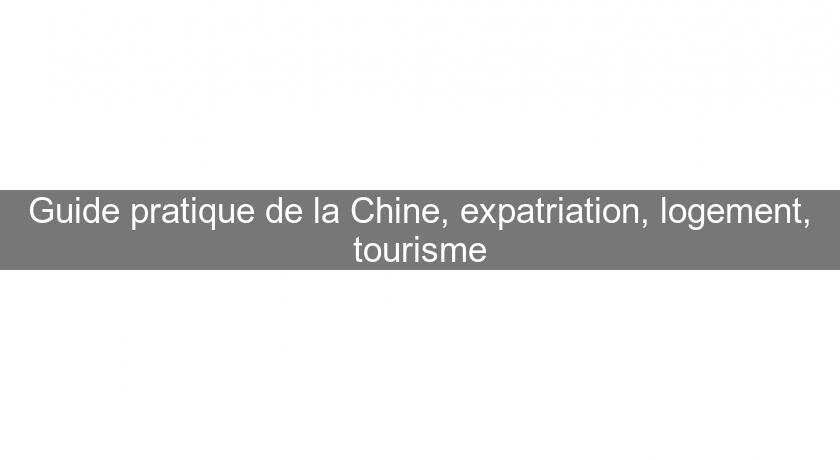 Guide pratique de la Chine, expatriation, logement, tourisme