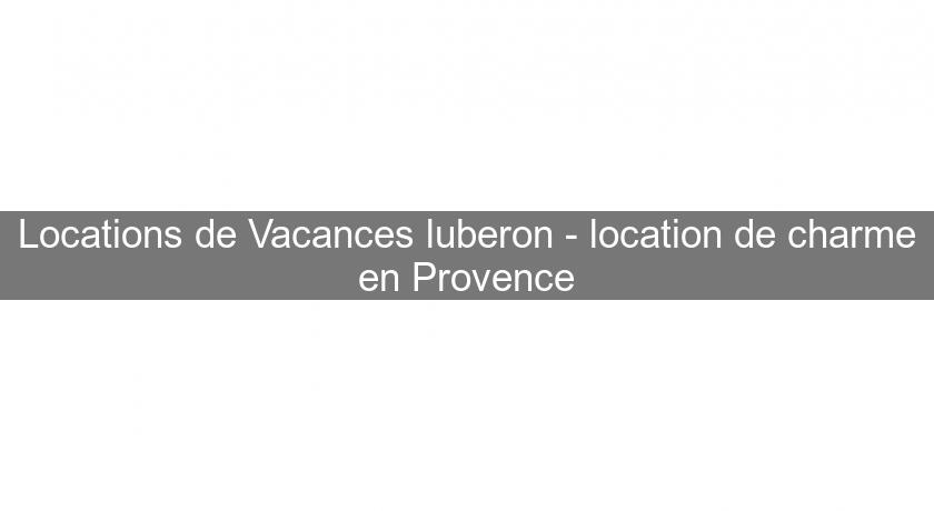 Locations de Vacances luberon - location de charme en Provence