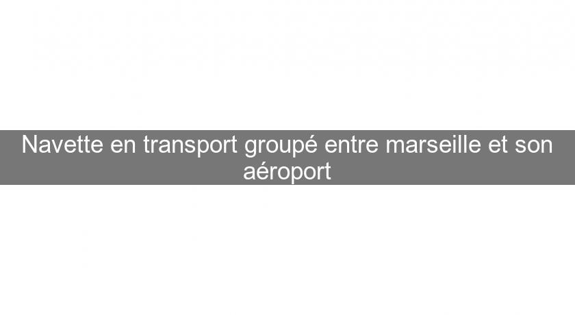 Navette en transport groupé entre marseille et son aéroport