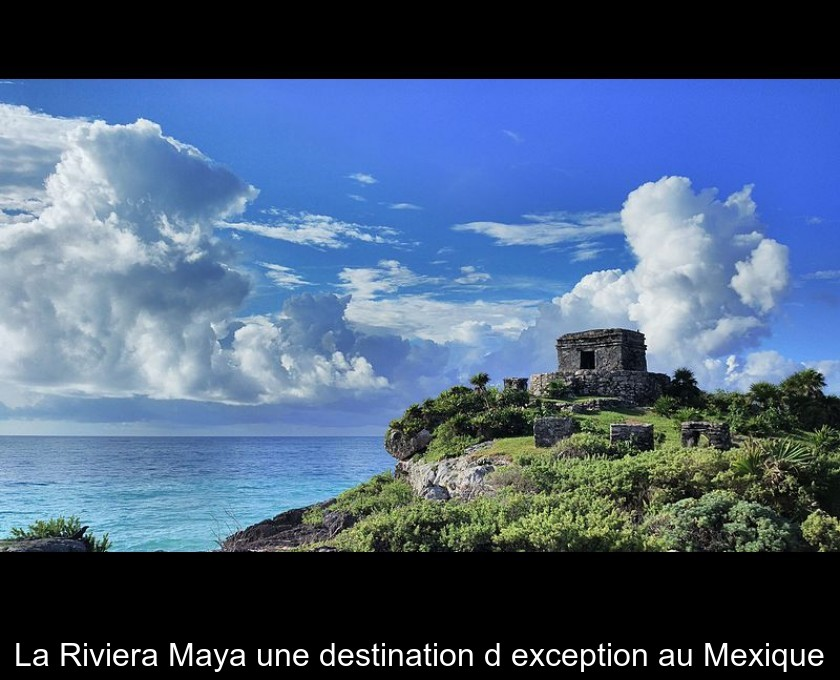 La Riviera Maya une destination d'exception au Mexique
