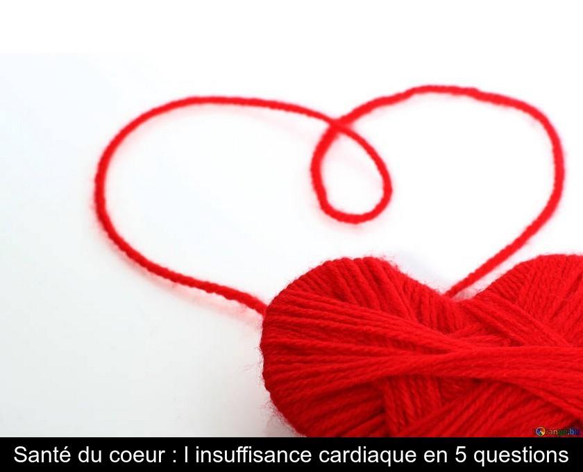 Santé du coeur : l'insuffisance cardiaque en 5 questions