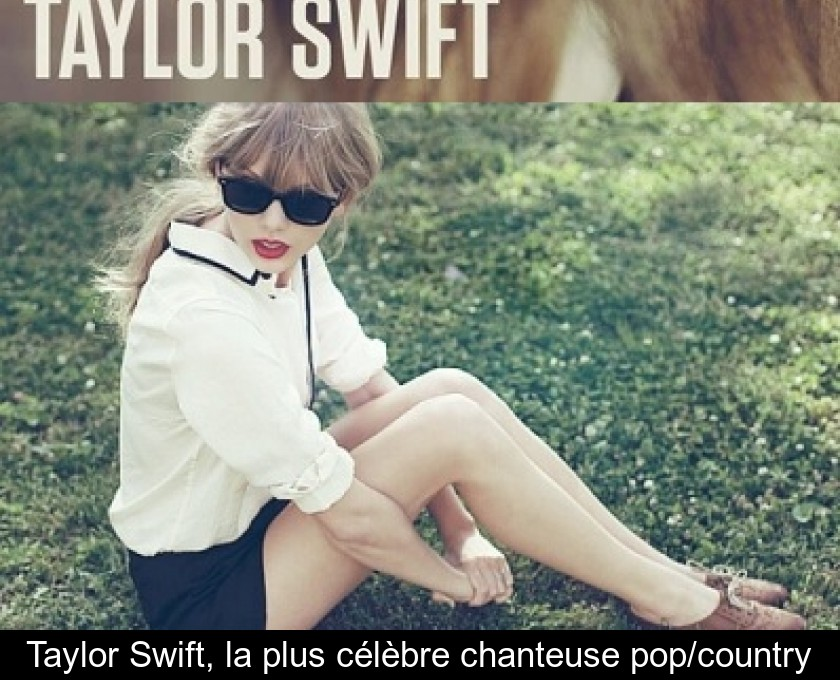 Taylor Swift, la plus célèbre chanteuse pop/country